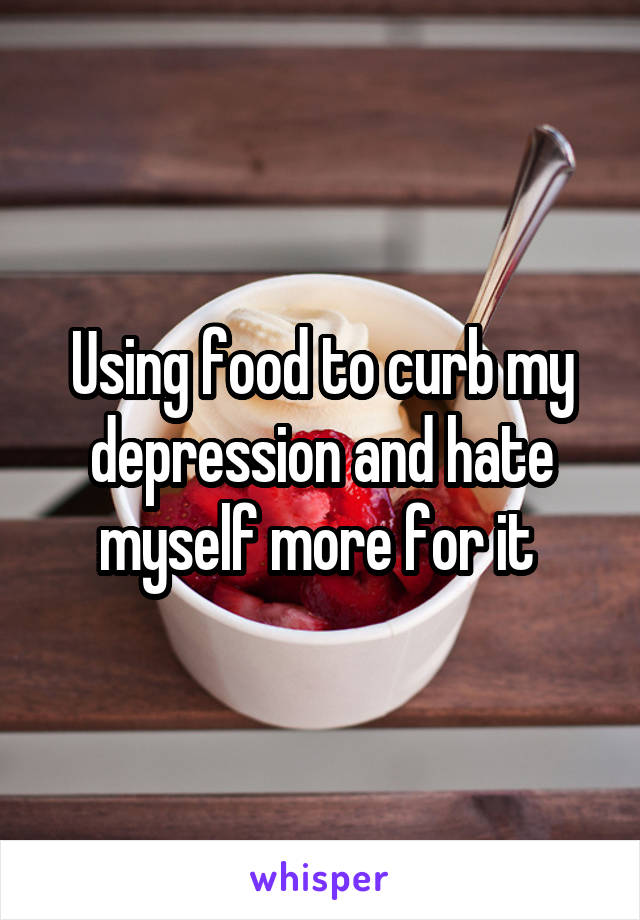 Using food to curb my depression and hate myself more for it