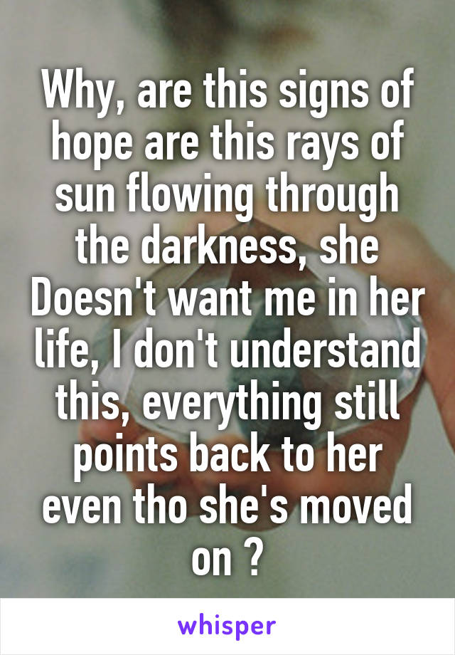 Why, are this signs of hope are this rays of sun flowing through the darkness, she Doesn't want me in her life, I don't understand this, everything still points back to her even tho she's moved on ?