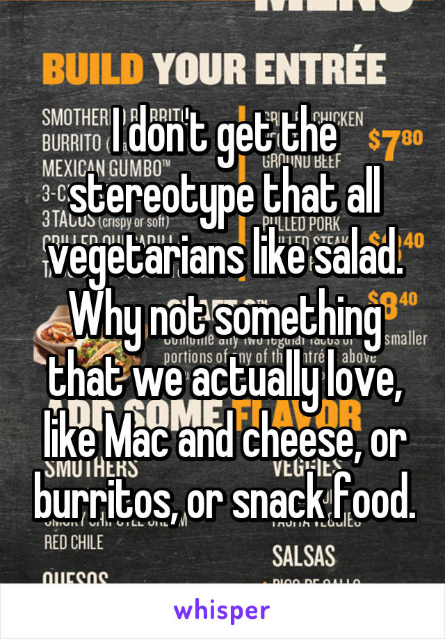 I don't get the stereotype that all vegetarians like salad. Why not something that we actually love, like Mac and cheese, or burritos, or snack food.