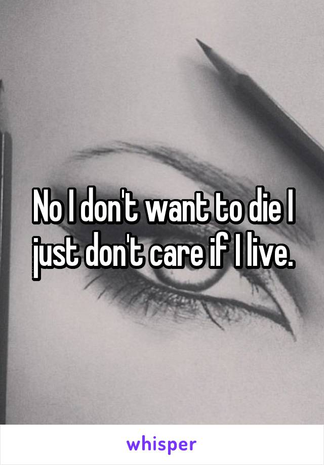 No I don't want to die I just don't care if I live.
