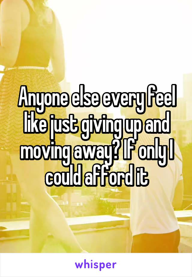 Anyone else every feel like just giving up and moving away? If only I could afford it