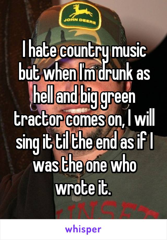 I hate country music but when I'm drunk as hell and big green tractor comes on, I will sing it til the end as if I was the one who wrote it.