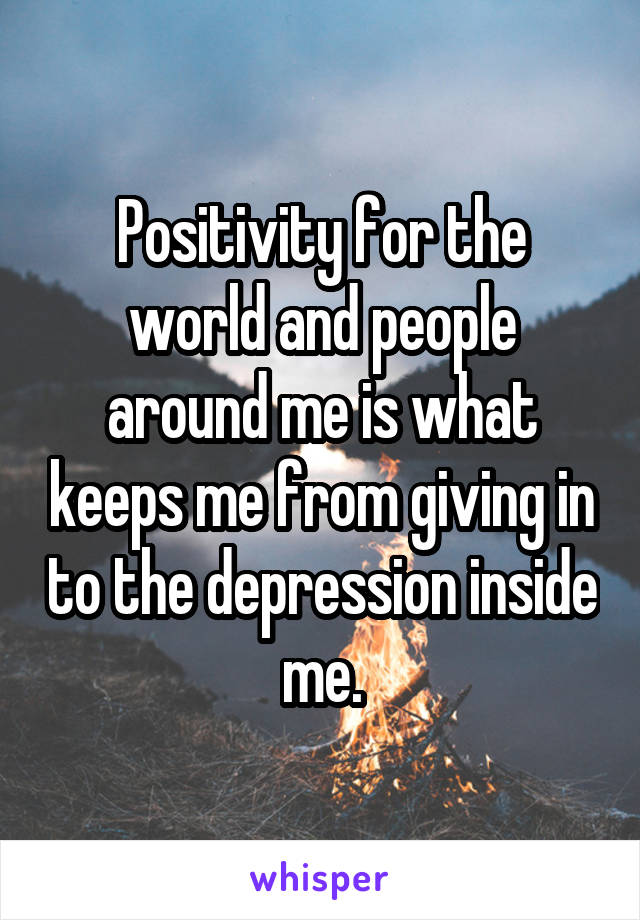Positivity for the world and people around me is what keeps me from giving in to the depression inside me.