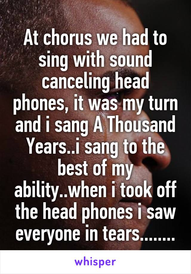 At chorus we had to sing with sound canceling head phones, it was my turn and i sang A Thousand Years..i sang to the best of my ability..when i took off the head phones i saw everyone in tears........