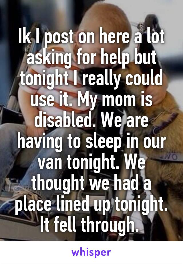 Ik I post on here a lot asking for help but tonight I really could use it. My mom is disabled. We are having to sleep in our van tonight. We thought we had a place lined up tonight. It fell through.