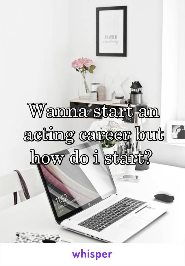 Wanna start an acting career but how do i start?