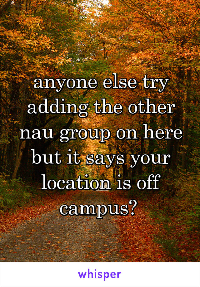 anyone else try adding the other nau group on here but it says your location is off campus?