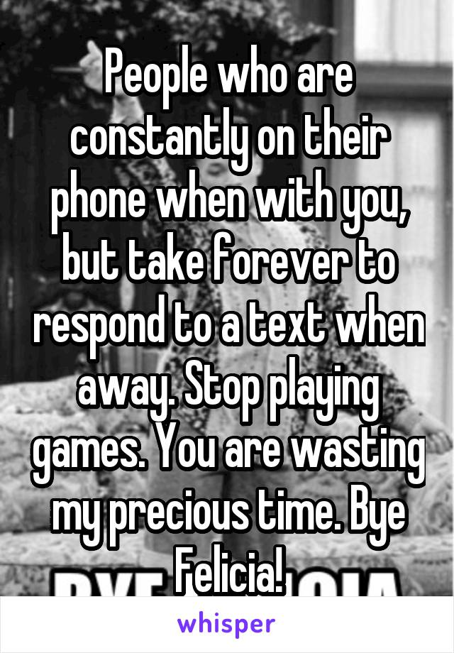 People who are constantly on their phone when with you, but take forever to respond to a text when away. Stop playing games. You are wasting my precious time. Bye Felicia!