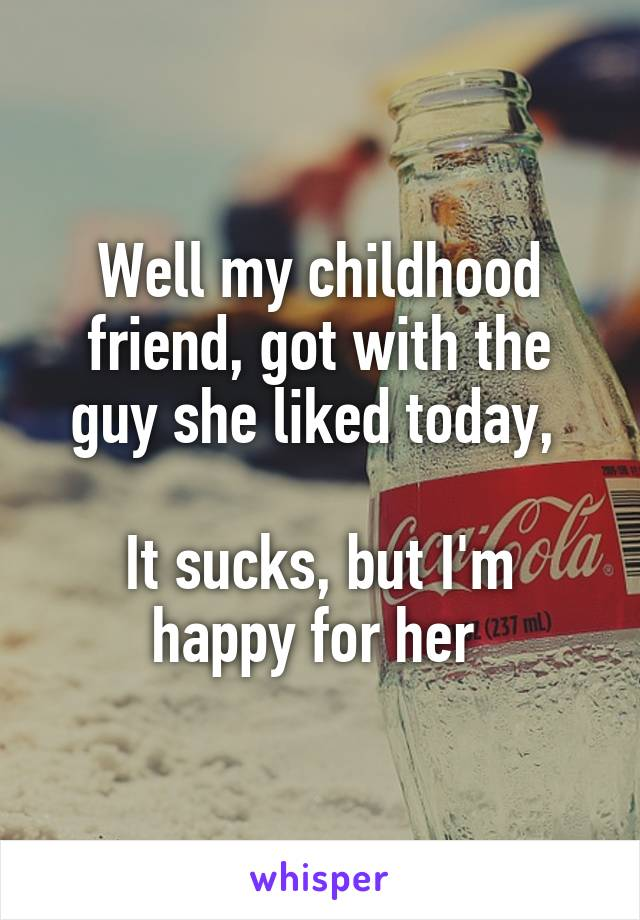 Well my childhood friend, got with the guy she liked today,   It sucks, but I'm happy for her