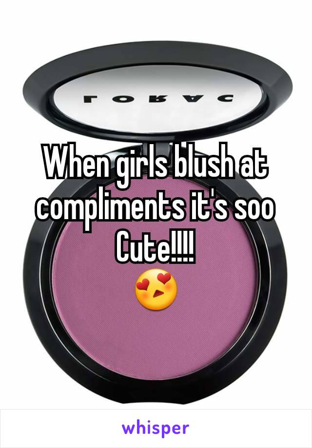 When girls blush at compliments it's soo Cute!!!! 😍