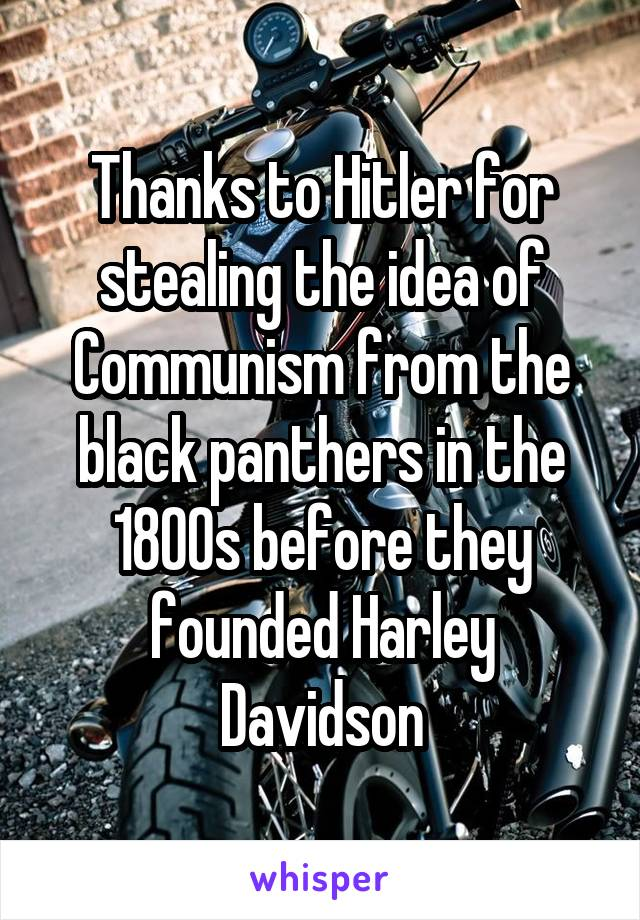Thanks to Hitler for stealing the idea of Communism from the black panthers in the 1800s before they founded Harley Davidson