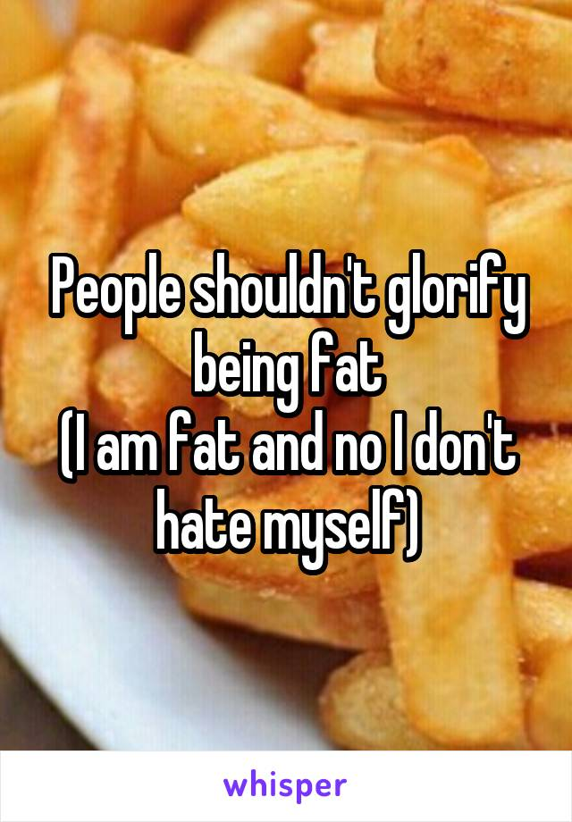 People shouldn't glorify being fat (I am fat and no I don't hate myself)