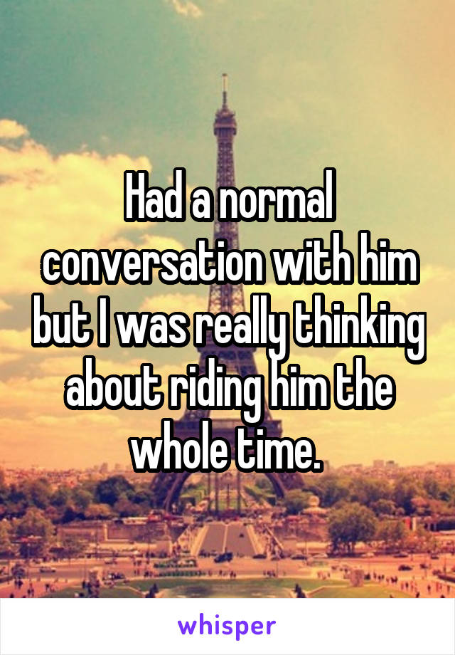 Had a normal conversation with him but I was really thinking about riding him the whole time.
