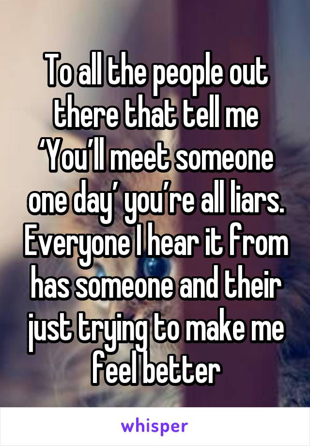 To all the people out there that tell me 'You'll meet someone one day' you're all liars. Everyone I hear it from has someone and their just trying to make me feel better