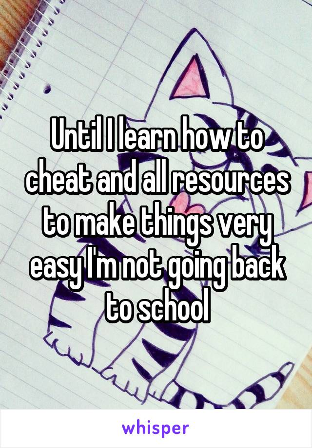 Until I learn how to cheat and all resources to make things very easy I'm not going back to school