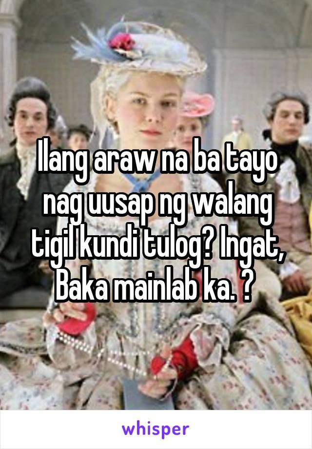 Ilang araw na ba tayo nag uusap ng walang tigil kundi tulog? Ingat, Baka mainlab ka. 😆