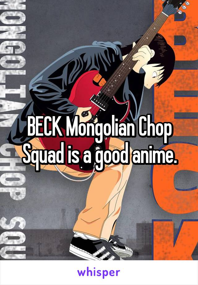 BECK Mongolian Chop Squad is a good anime.