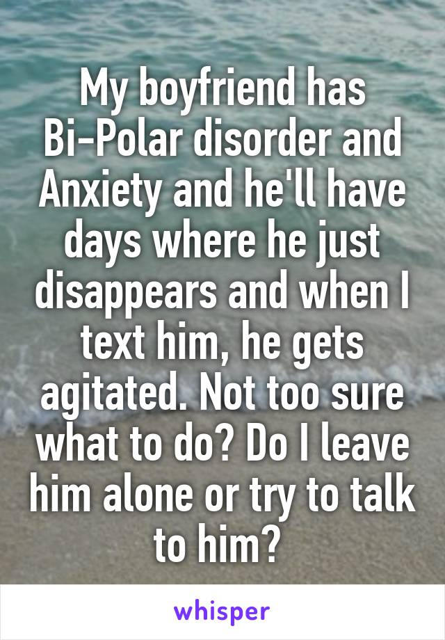 My boyfriend has Bi-Polar disorder and Anxiety and he'll have days where he just disappears and when I text him, he gets agitated. Not too sure what to do? Do I leave him alone or try to talk to him?
