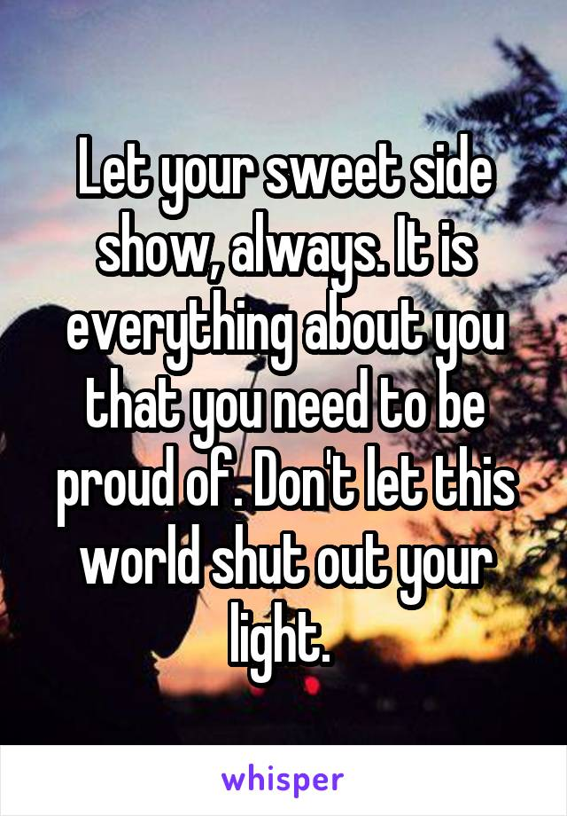 Let your sweet side show, always. It is everything about you that you need to be proud of. Don't let this world shut out your light.