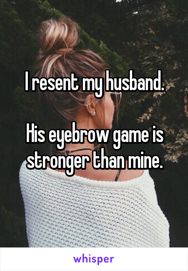 I resent my husband.  His eyebrow game is stronger than mine.
