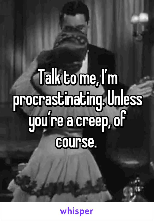 Talk to me, I'm procrastinating. Unless you're a creep, of course.