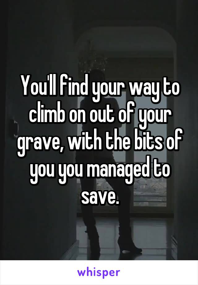 You'll find your way to climb on out of your grave, with the bits of you you managed to save.