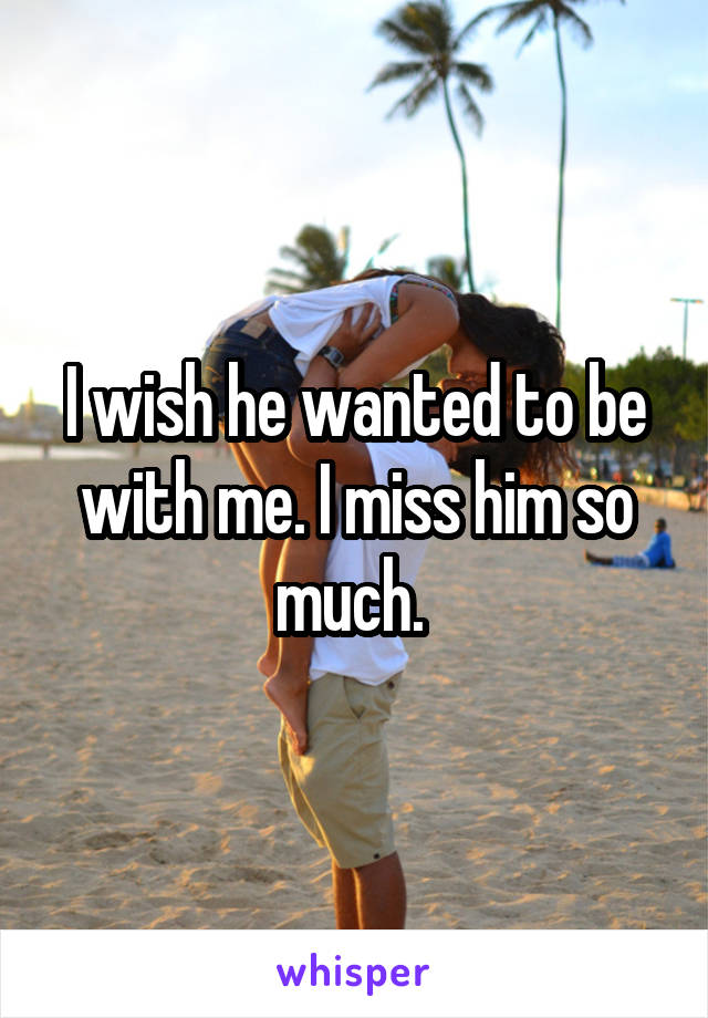 I wish he wanted to be with me. I miss him so much.