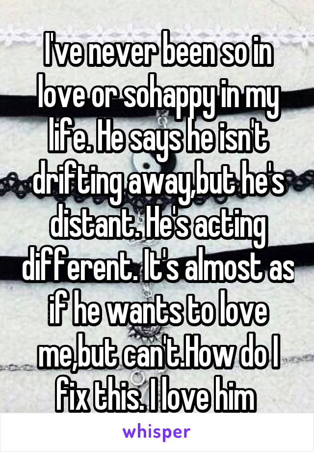I've never been so in love or sohappy in my life. He says he isn't drifting away,but he's distant. He's acting different. It's almost as if he wants to love me,but can't.How do I fix this. I love him