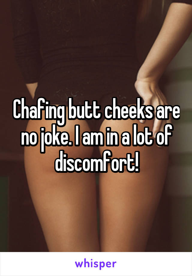 Chafing butt cheeks are no joke. I am in a lot of discomfort!