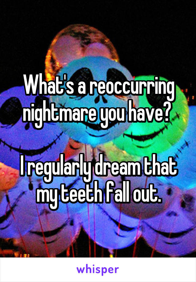 What's a reoccurring nightmare you have?   I regularly dream that my teeth fall out.