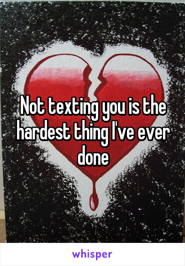 Not texting you is the hardest thing I've ever done