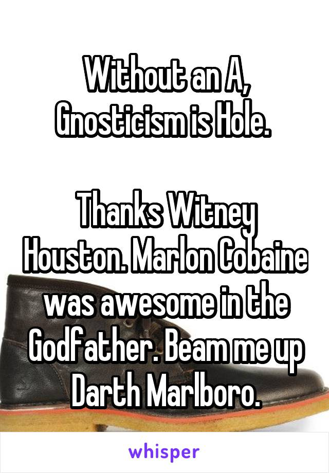 Without an A, Gnosticism is Hole.   Thanks Witney Houston. Marlon Cobaine was awesome in the Godfather. Beam me up Darth Marlboro.