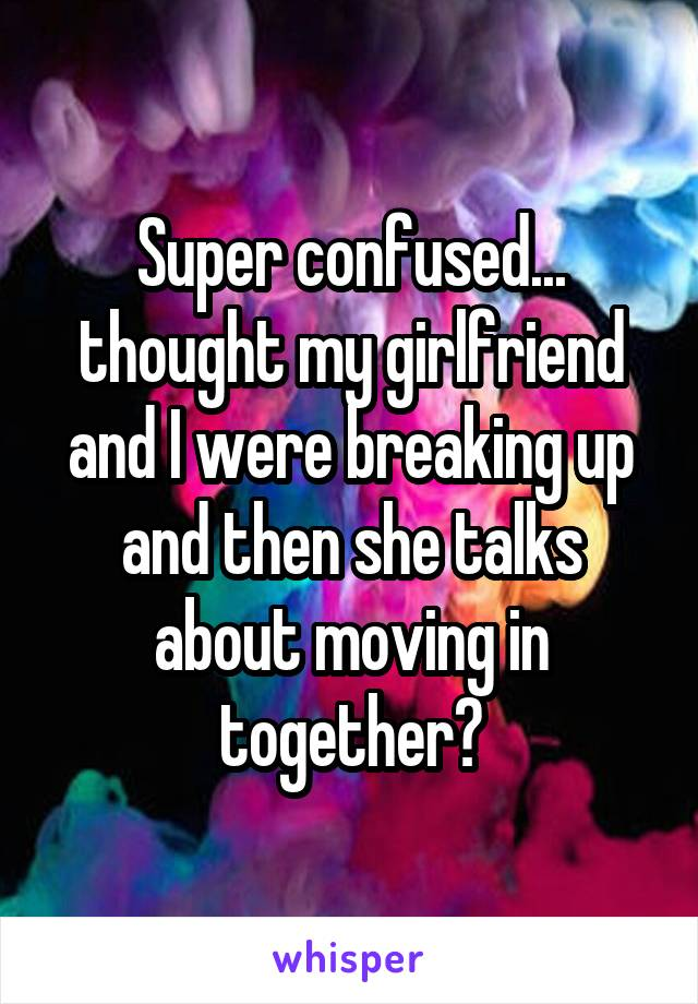 Super confused... thought my girlfriend and I were breaking up and then she talks about moving in together?
