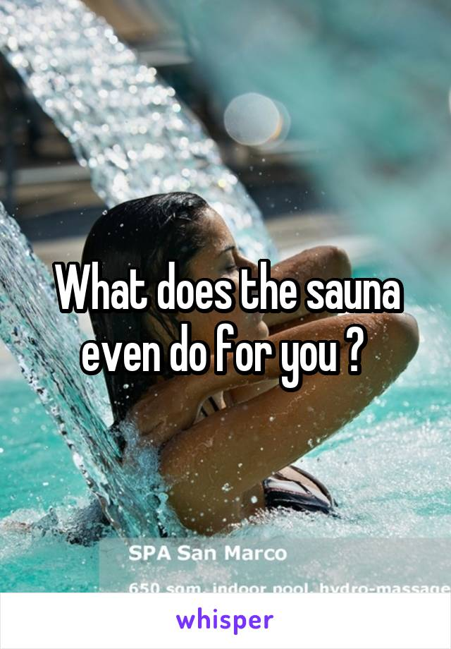 What does the sauna even do for you ?