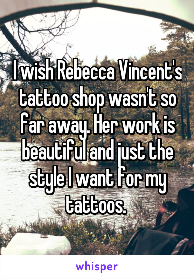 I wish Rebecca Vincent's tattoo shop wasn't so far away. Her work is beautiful and just the style I want for my tattoos.
