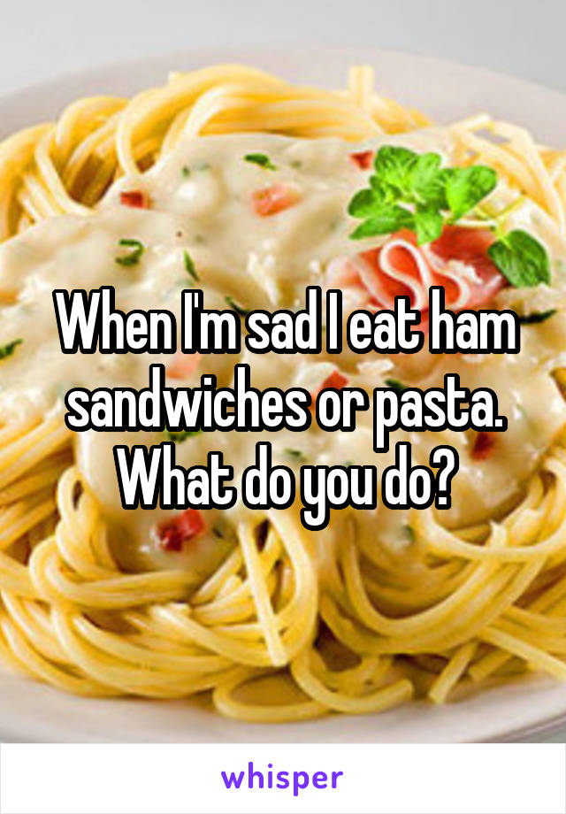 When I'm sad I eat ham sandwiches or pasta. What do you do?