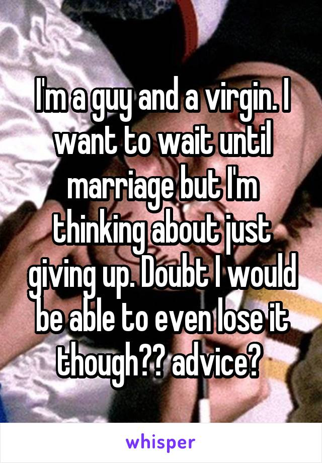 I'm a guy and a virgin. I want to wait until marriage but I'm thinking about just giving up. Doubt I would be able to even lose it though😂😁 advice?