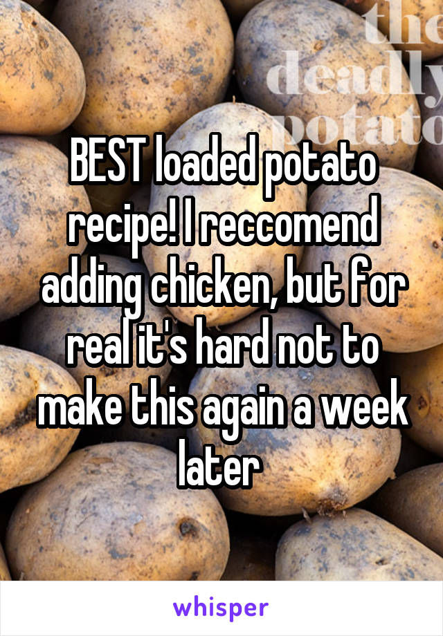 BEST loaded potato recipe! I reccomend adding chicken, but for real it's hard not to make this again a week later