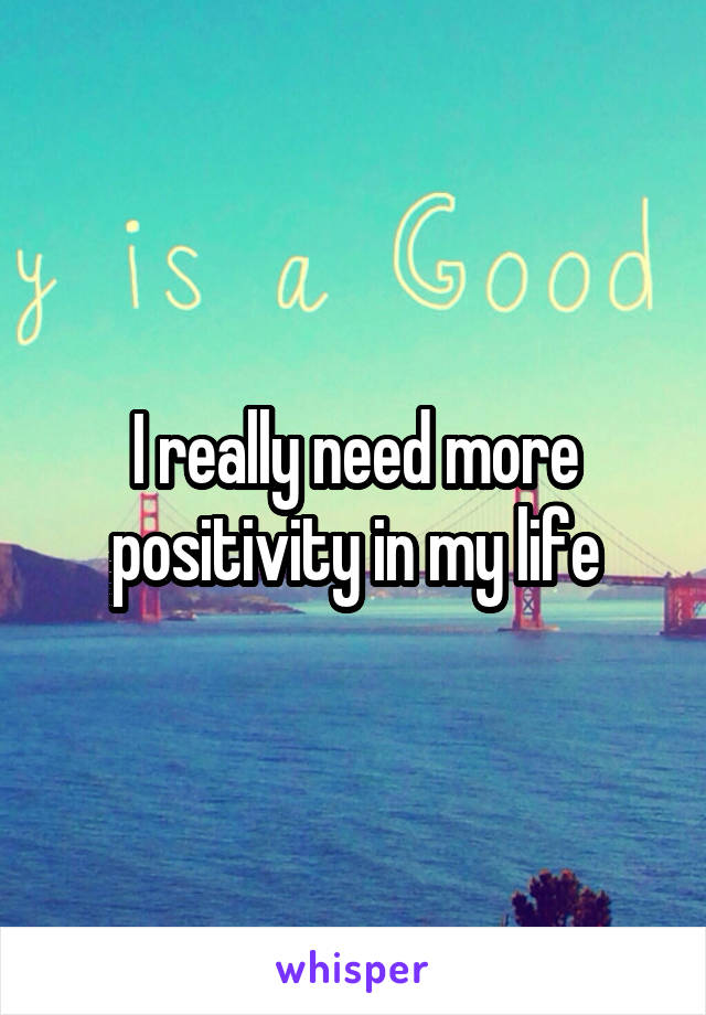 I really need more positivity in my life