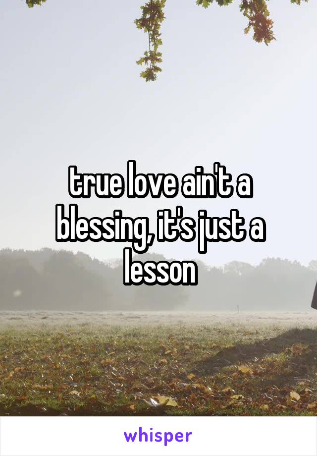 true love ain't a blessing, it's just a lesson