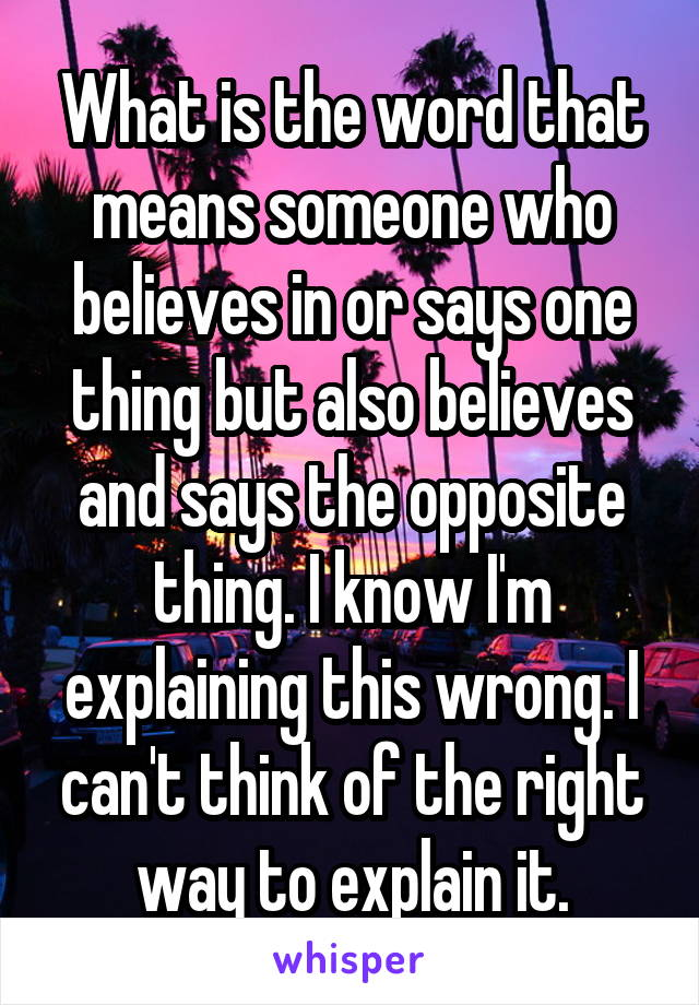 What is the word that means someone who believes in or says one thing but also believes and says the opposite thing. I know I'm explaining this wrong. I can't think of the right way to explain it.