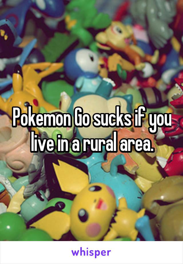 Pokemon Go sucks if you live in a rural area.
