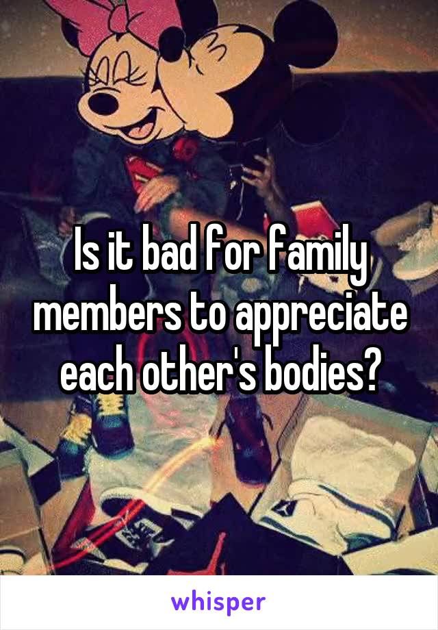 Is it bad for family members to appreciate each other's bodies?