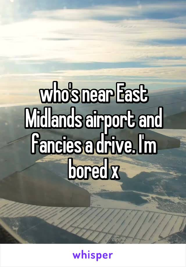who's near East Midlands airport and fancies a drive. I'm bored x