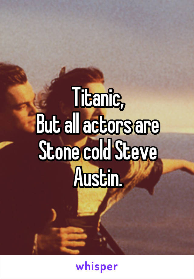 Titanic, But all actors are Stone cold Steve Austin.