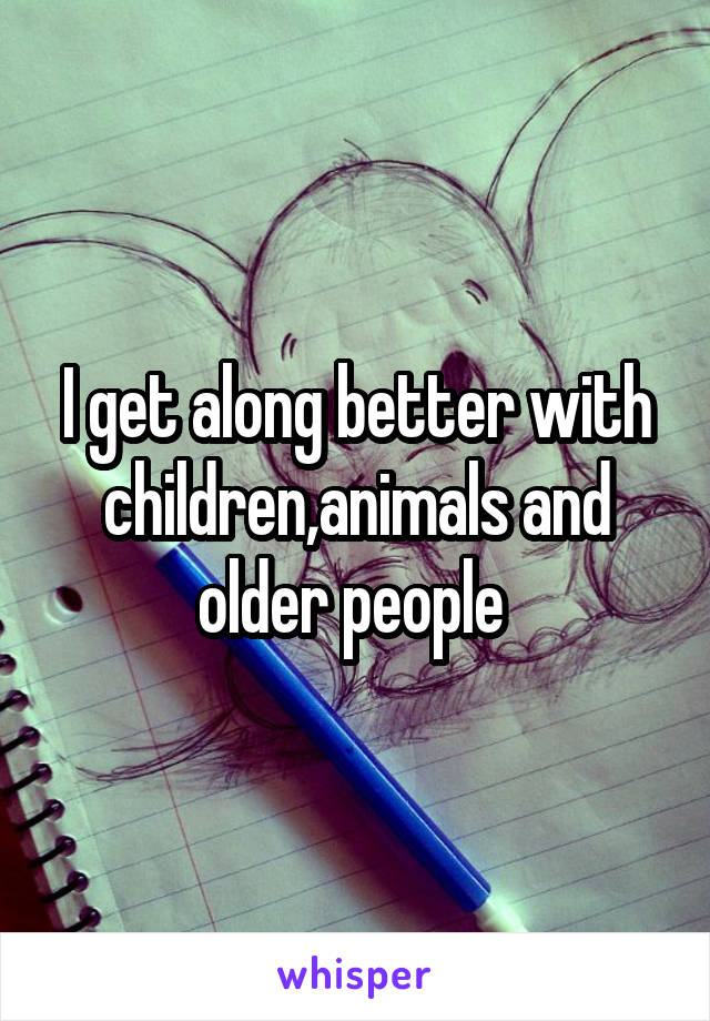 I get along better with children,animals and older people
