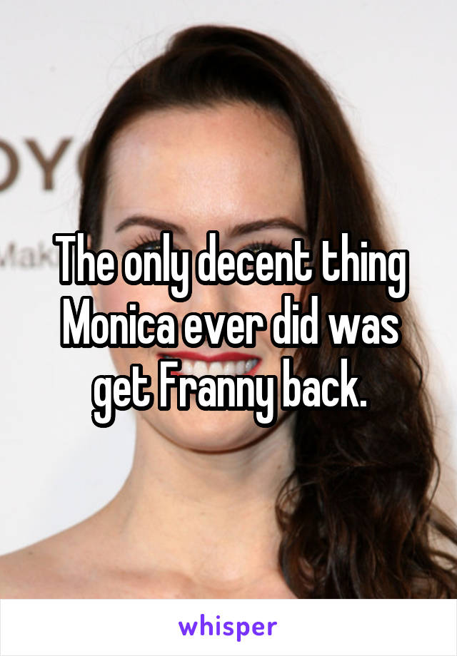 The only decent thing Monica ever did was get Franny back.