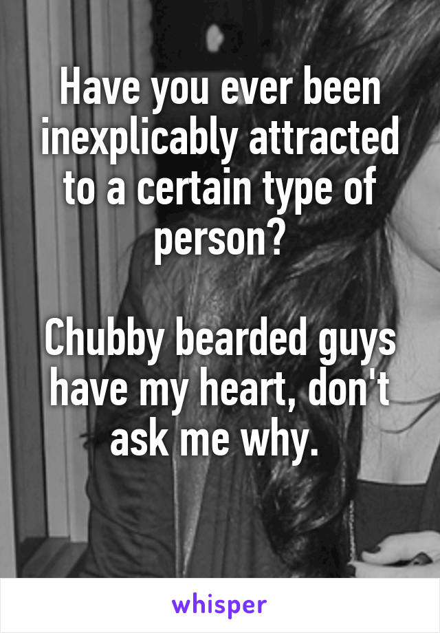 Have you ever been inexplicably attracted to a certain type of person?  Chubby bearded guys have my heart, don't ask me why.