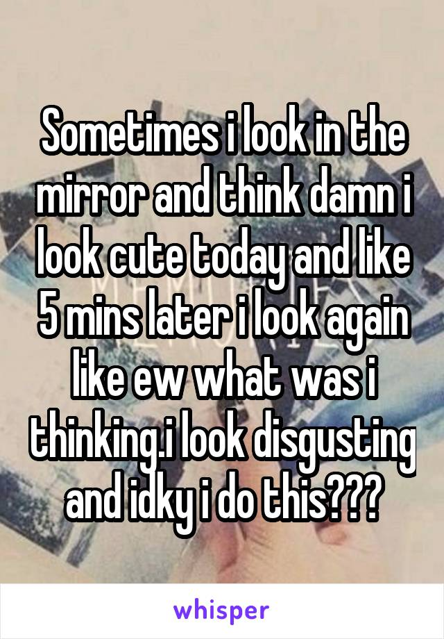 Sometimes i look in the mirror and think damn i look cute today and like 5 mins later i look again like ew what was i thinking.i look disgusting and idky i do this😂😂😂