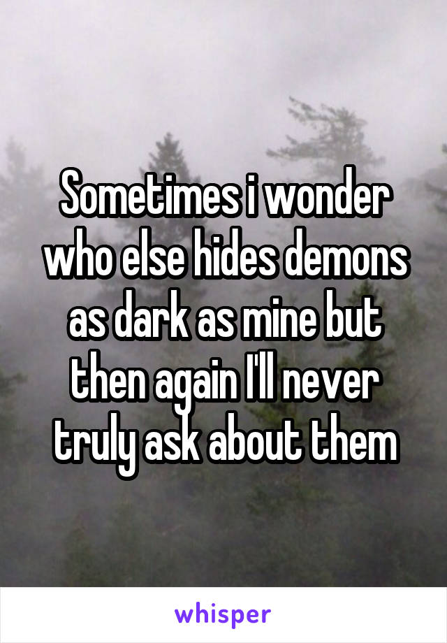 Sometimes i wonder who else hides demons as dark as mine but then again I'll never truly ask about them